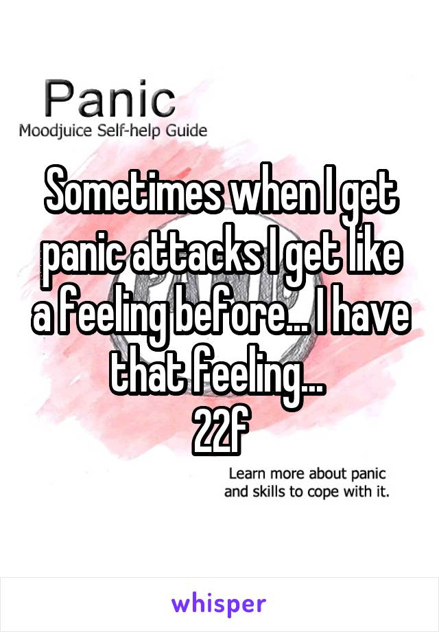 Sometimes when I get panic attacks I get like a feeling before... I have that feeling...  22f