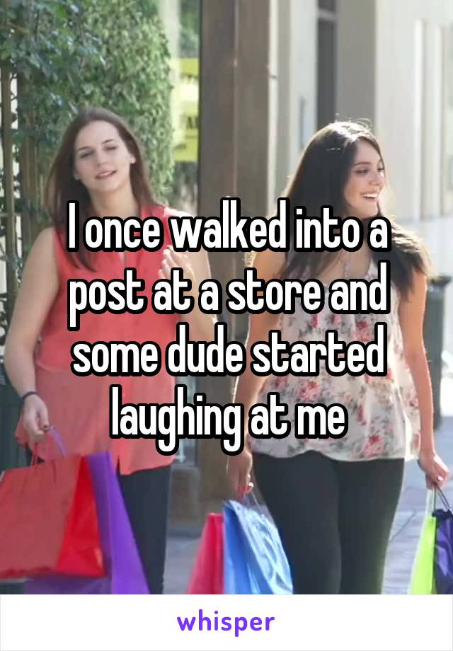 I once walked into a post at a store and some dude started laughing at me