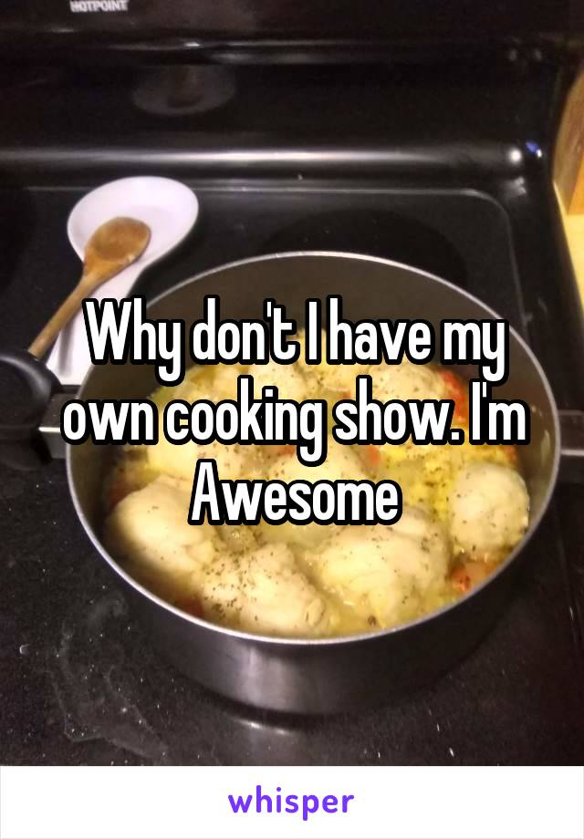 Why don't I have my own cooking show. I'm Awesome