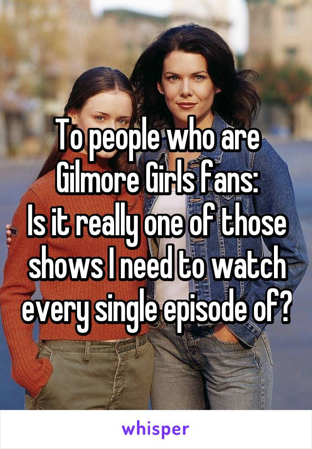 To people who are Gilmore Girls fans: Is it really one of those shows I need to watch every single episode of?