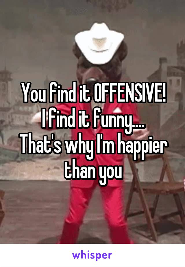 You find it OFFENSIVE! I find it funny.... That's why I'm happier than you