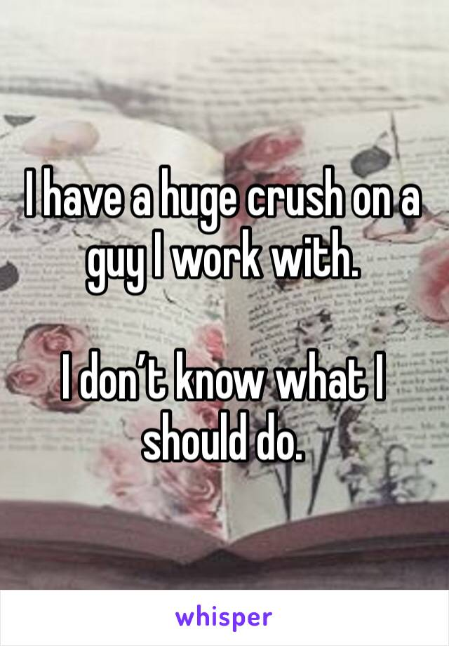 I have a huge crush on a guy I work with.   I don't know what I should do.