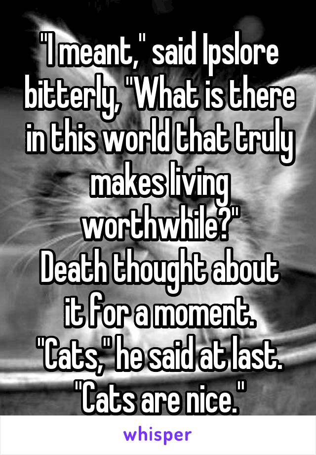 """""""I meant,"""" said Ipslore bitterly, """"What is there in this world that truly makes living worthwhile?"""" Death thought about it for a moment. """"Cats,"""" he said at last. """"Cats are nice."""""""