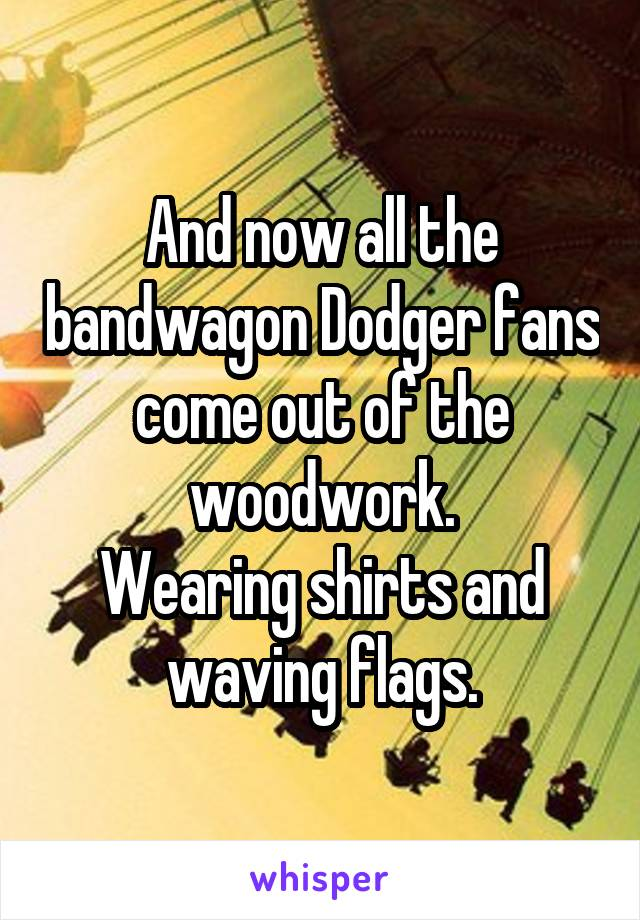 And now all the bandwagon Dodger fans come out of the woodwork. Wearing shirts and waving flags.