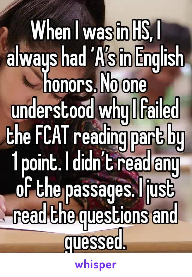 When I was in HS, I always had 'A's in English honors. No one understood why I failed the FCAT reading part by 1 point. I didn't read any of the passages. I just read the questions and guessed.
