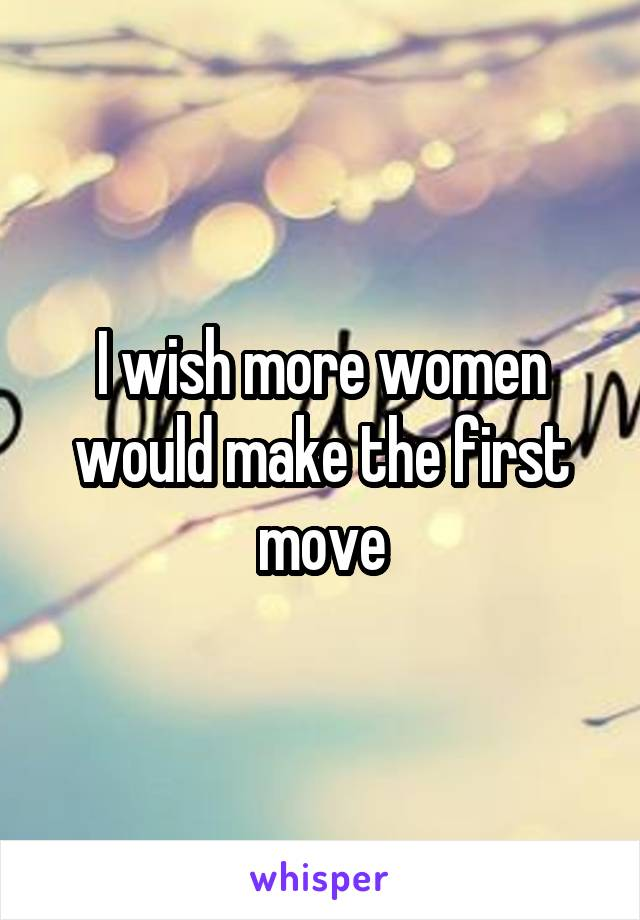 I wish more women would make the first move