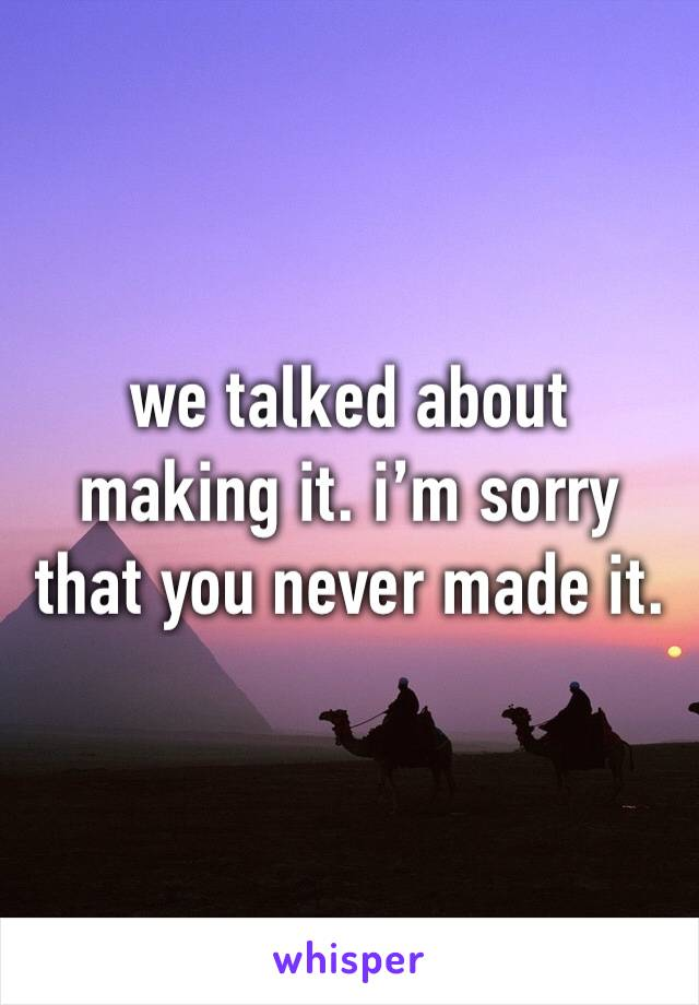we talked about making it. i'm sorry that you never made it.