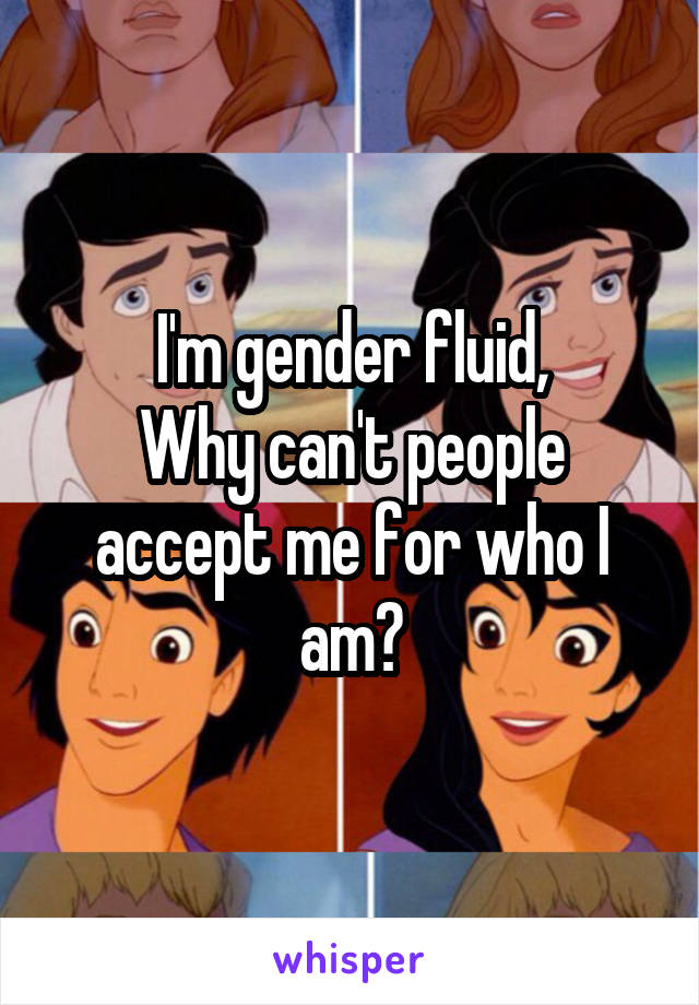 I'm gender fluid, Why can't people accept me for who I am?
