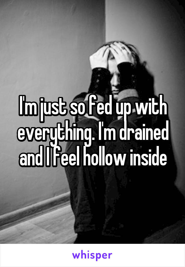 I'm just so fed up with everything. I'm drained and I feel hollow inside