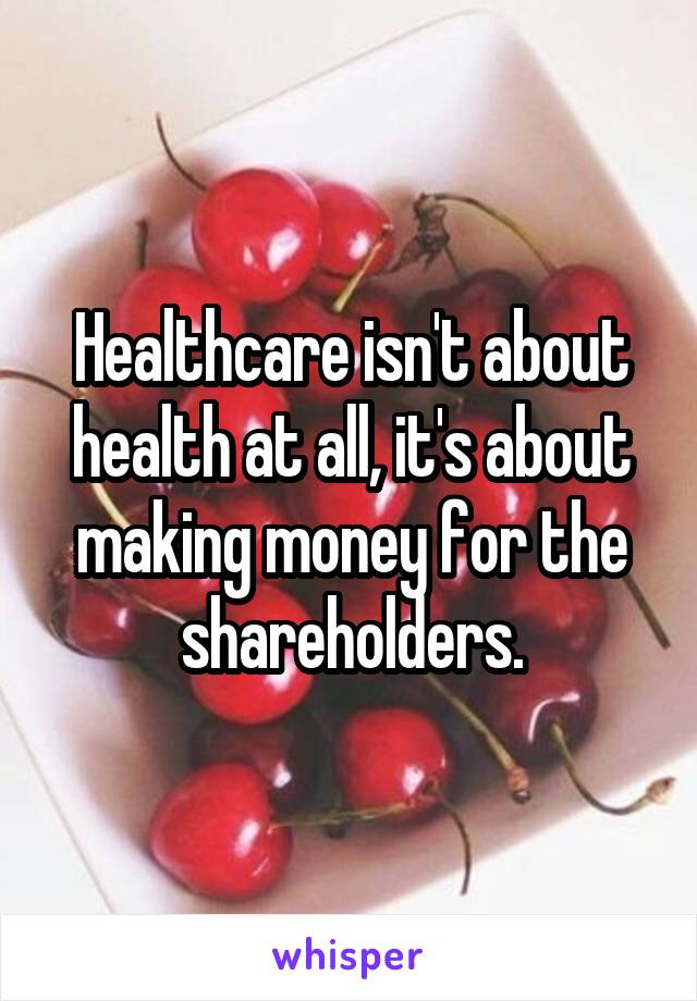 Healthcare isn't about health at all, it's about making money for the shareholders.