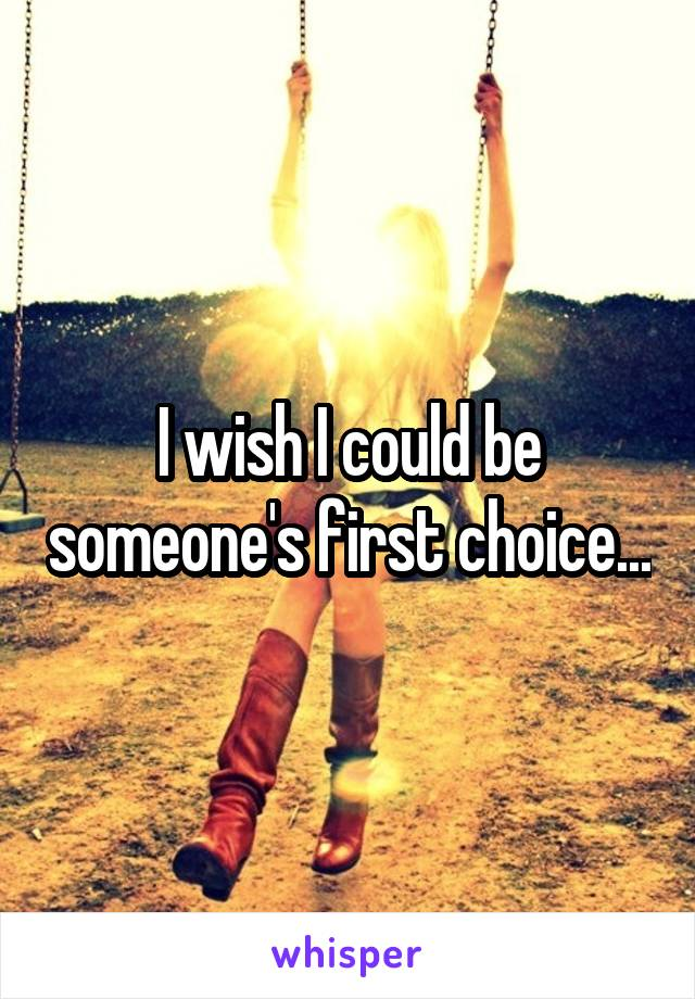 I wish I could be someone's first choice...