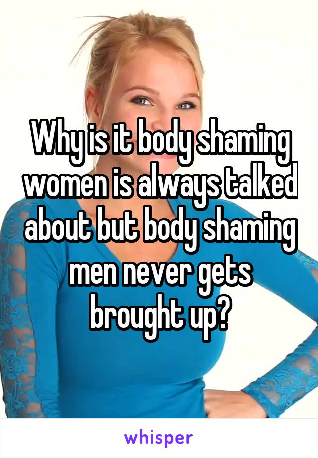 Why is it body shaming women is always talked about but body shaming men never gets brought up?