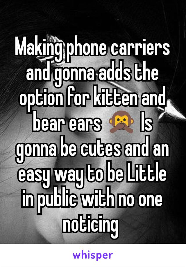 Making phone carriers and gonna adds the option for kitten and bear ears 🙊 Is gonna be cutes and an easy way to be Little in public with no one noticing