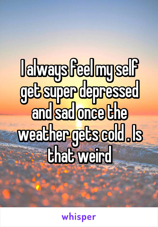 I always feel my self get super depressed and sad once the weather gets cold . Is that weird