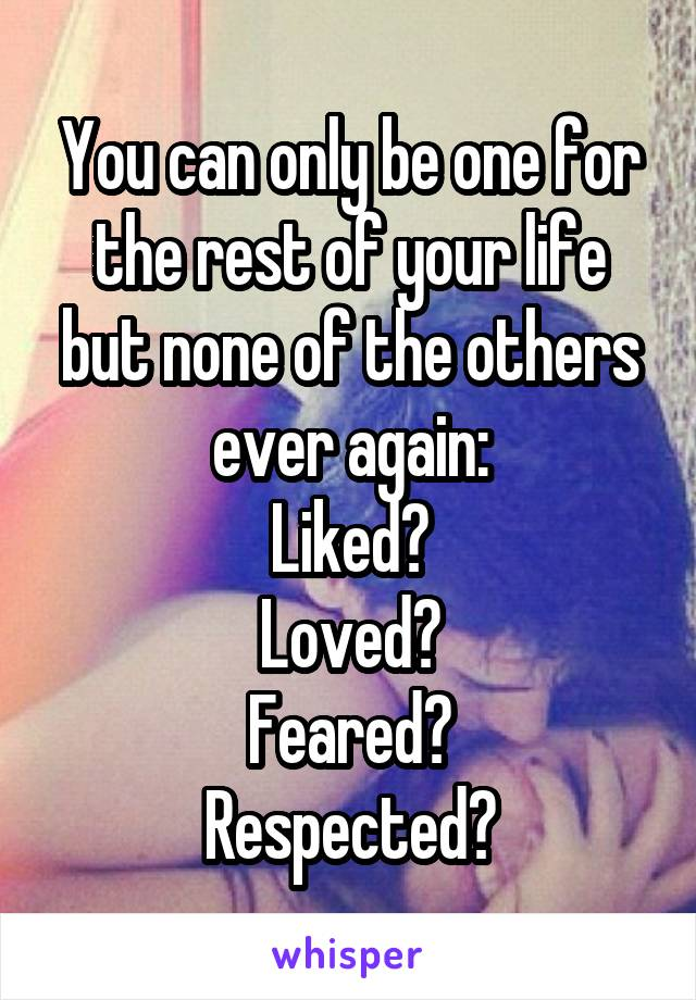 You can only be one for the rest of your life but none of the others ever again: Liked? Loved? Feared? Respected?