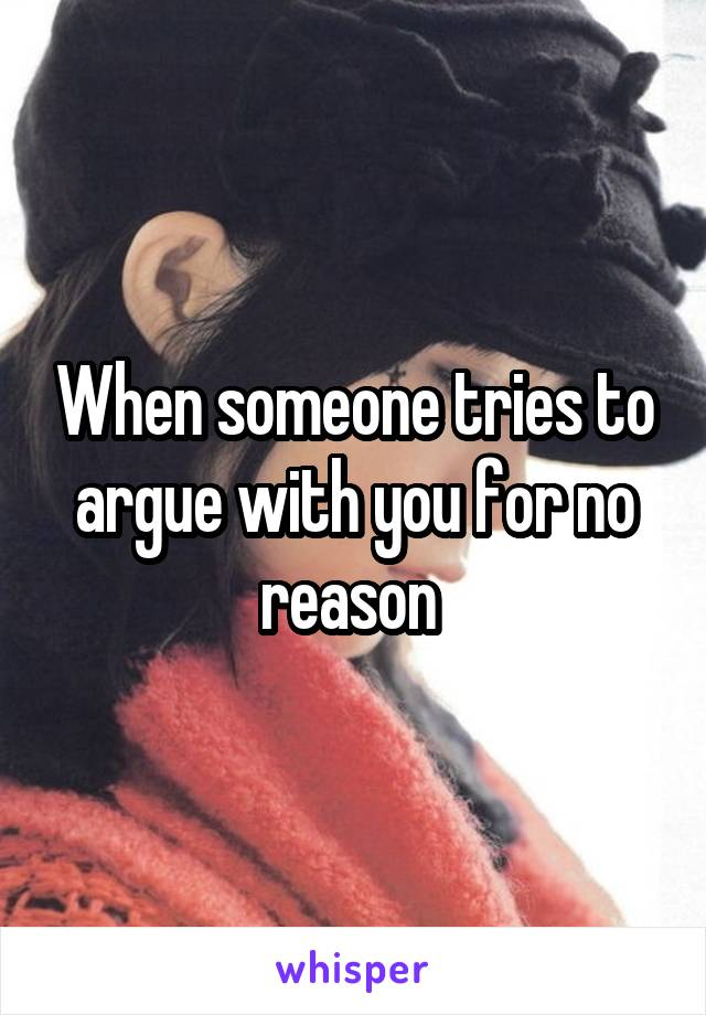 When someone tries to argue with you for no reason