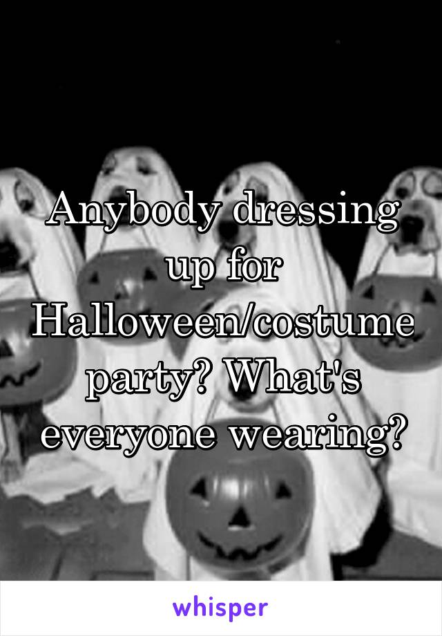 Anybody dressing up for Halloween/costume party? What's everyone wearing?