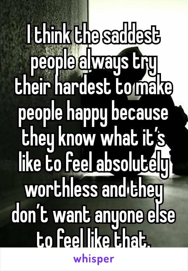 I think the saddest people always try their hardest to make people happy because they know what it's like to feel absolutely worthless and they don't want anyone else to feel like that.