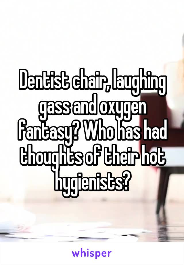 Dentist chair, laughing gass and oxygen fantasy? Who has had thoughts of their hot hygienists?