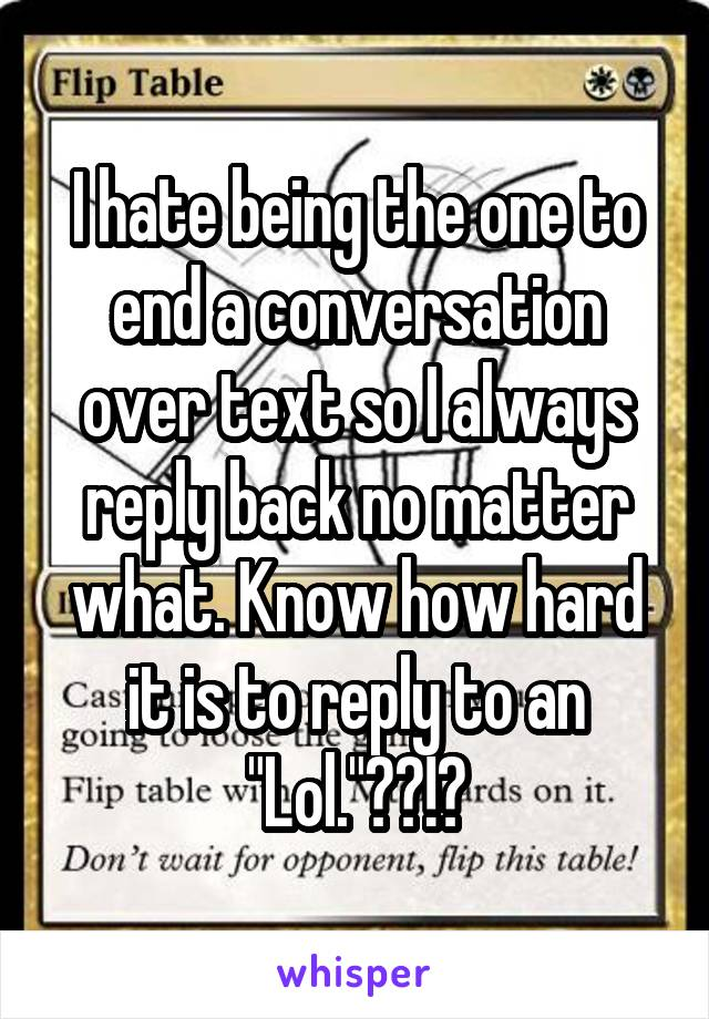 """I hate being the one to end a conversation over text so I always reply back no matter what. Know how hard it is to reply to an """"Lol.""""??!?"""