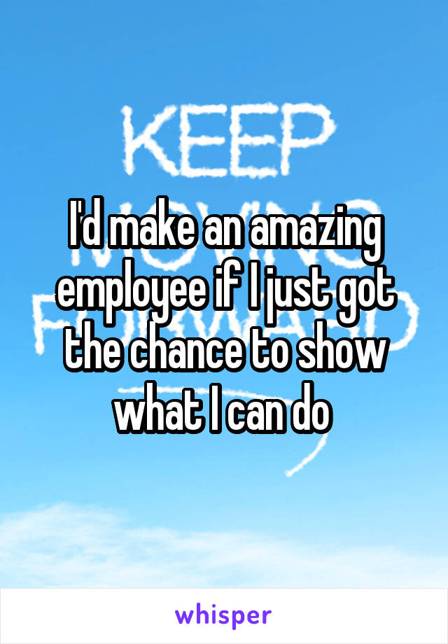 I'd make an amazing employee if I just got the chance to show what I can do