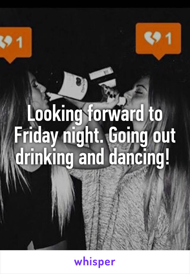 Looking forward to Friday night. Going out drinking and dancing!