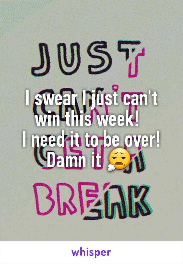 I swear I just can't win this week!   I need it to be over! Damn it 😧