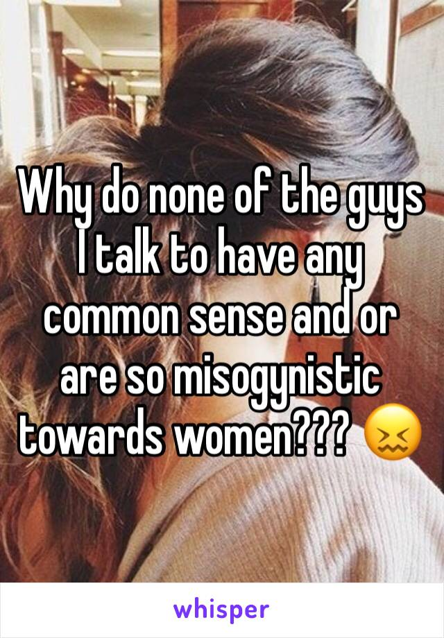 Why do none of the guys I talk to have any common sense and or are so misogynistic towards women??? 😖