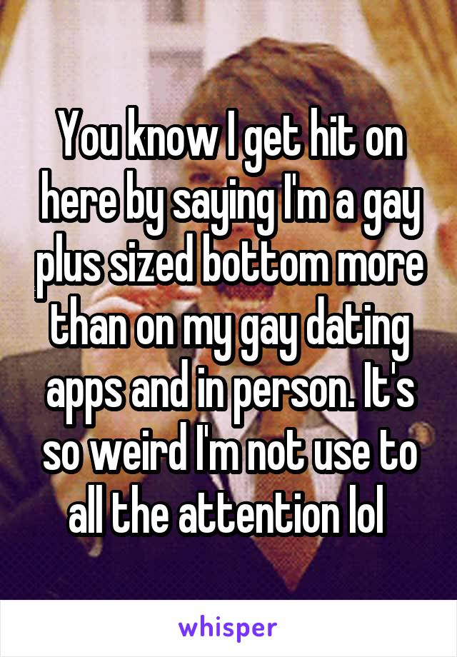 You know I get hit on here by saying I'm a gay plus sized bottom more than on my gay dating apps and in person. It's so weird I'm not use to all the attention lol