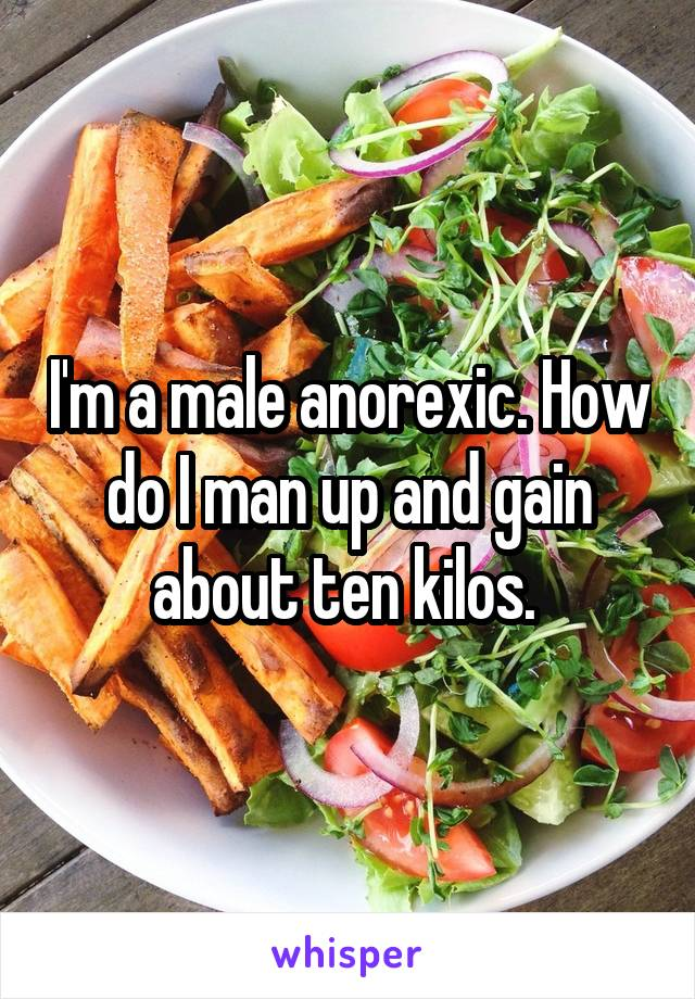 I'm a male anorexic. How do I man up and gain about ten kilos.