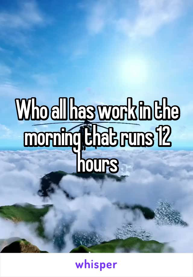 Who all has work in the morning that runs 12 hours