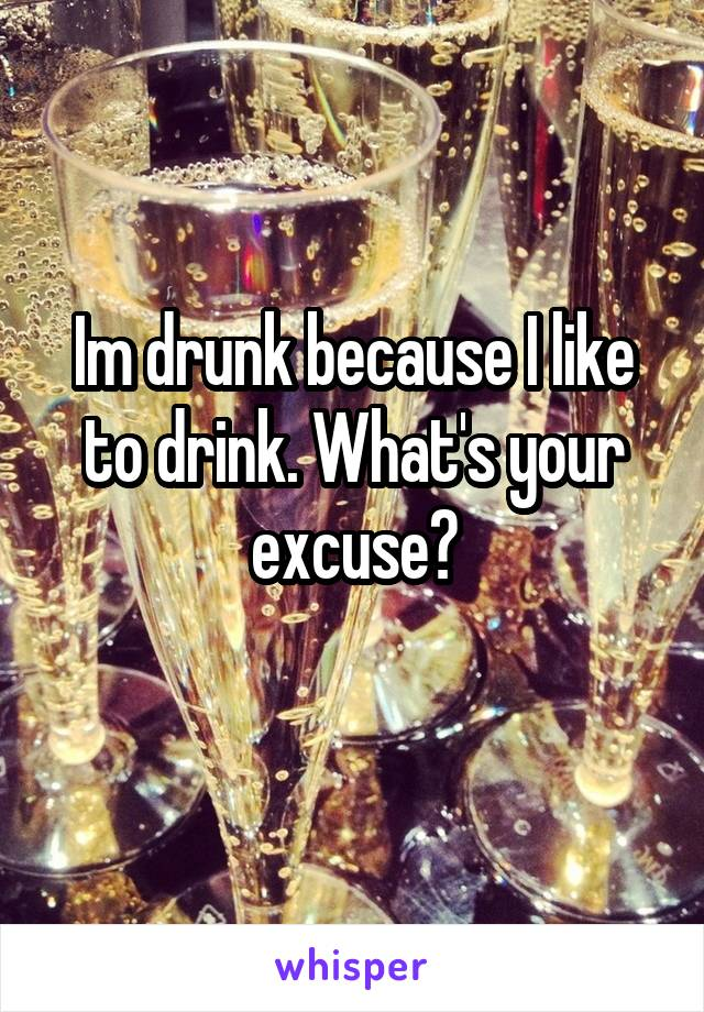 Im drunk because I like to drink. What's your excuse?