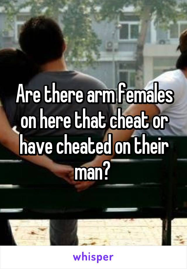 Are there arm females on here that cheat or have cheated on their man?