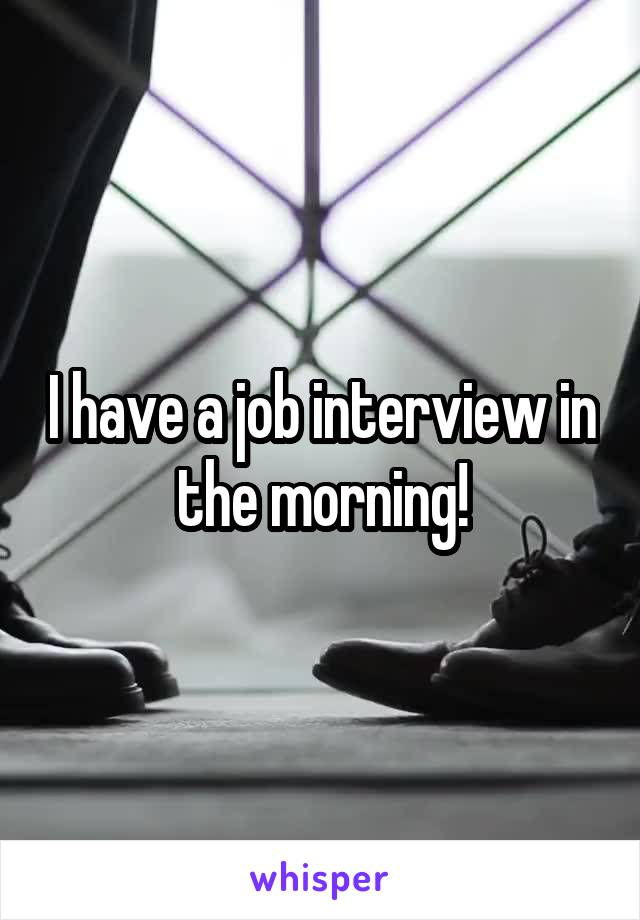 I have a job interview in the morning!
