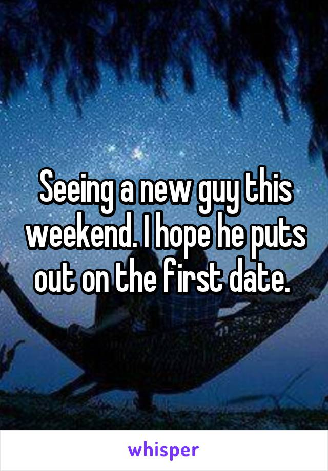 Seeing a new guy this weekend. I hope he puts out on the first date.