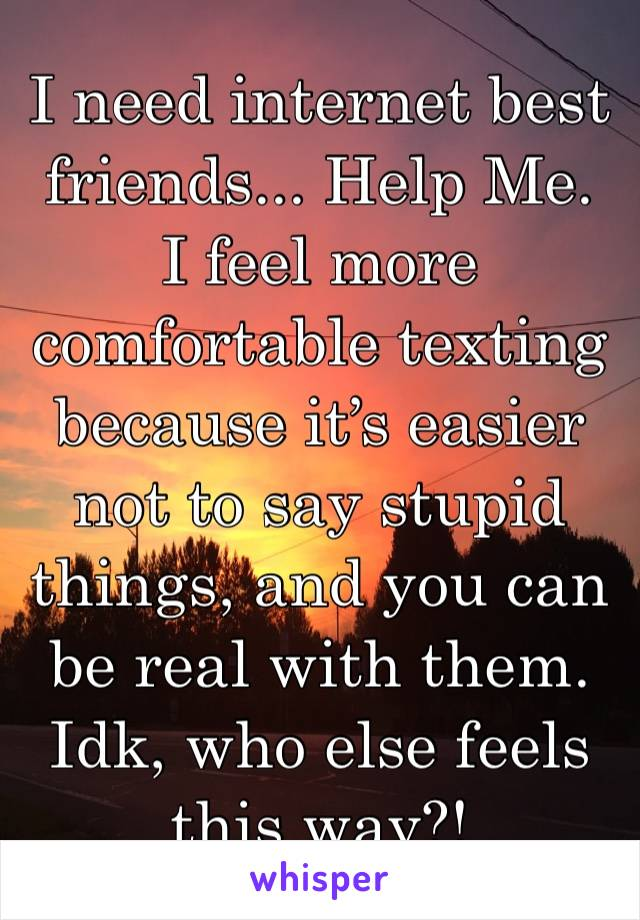I need internet best friends... Help Me.  I feel more comfortable texting because it's easier not to say stupid things, and you can be real with them. Idk, who else feels this way?!