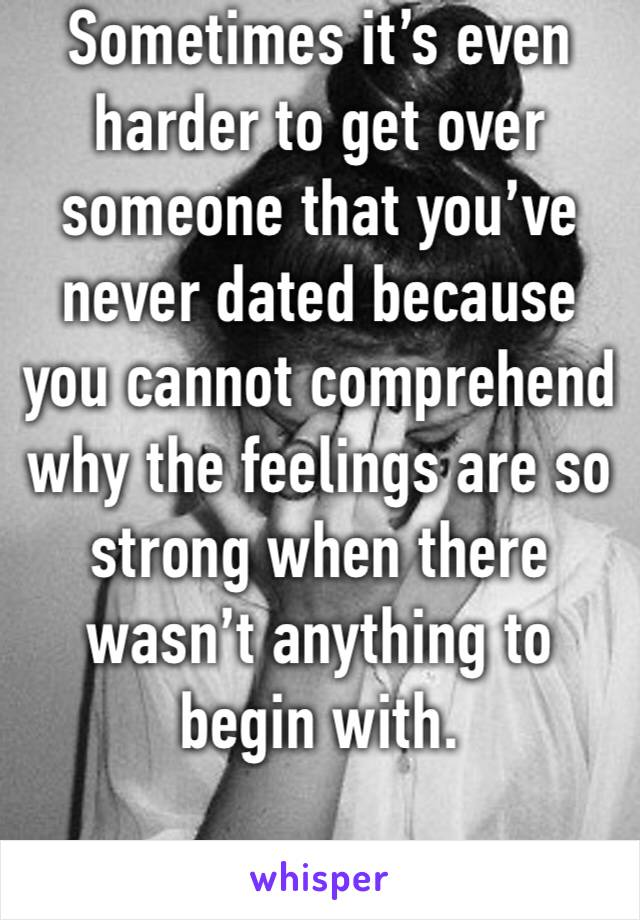 Sometimes it's even harder to get over someone that you've never dated because you cannot comprehend why the feelings are so strong when there wasn't anything to begin with.