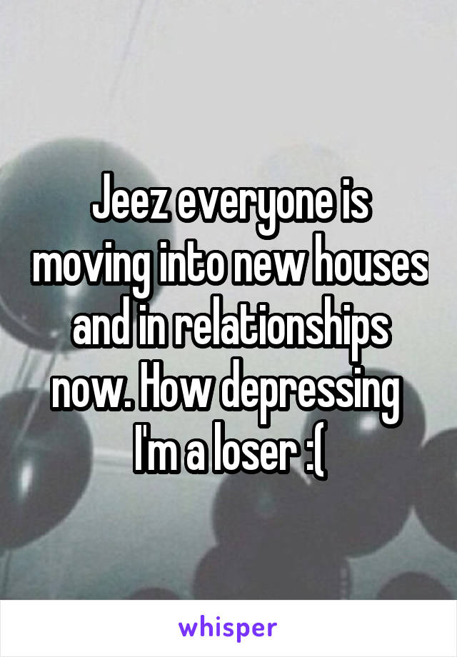 Jeez everyone is moving into new houses and in relationships now. How depressing  I'm a loser :(