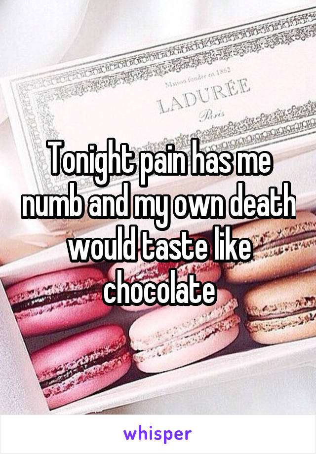 Tonight pain has me numb and my own death would taste like chocolate