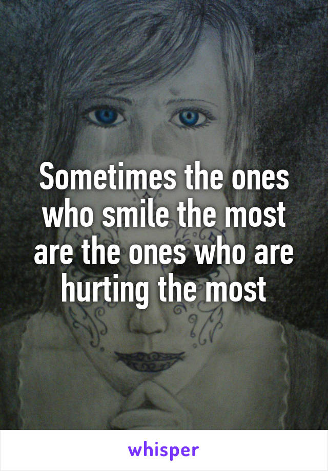 Sometimes the ones who smile the most are the ones who are hurting the most
