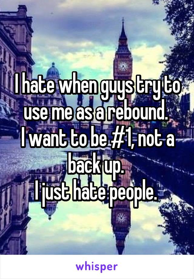 I hate when guys try to use me as a rebound.  I want to be #1, not a back up.  I just hate people.