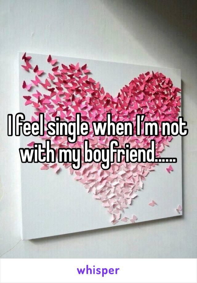 I feel single when I'm not with my boyfriend......