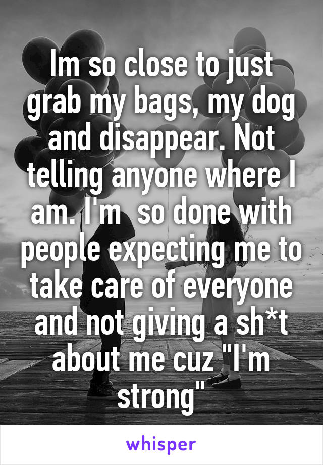 """Im so close to just grab my bags, my dog and disappear. Not telling anyone where I am. I'm  so done with people expecting me to take care of everyone and not giving a sh*t about me cuz """"I'm strong"""""""