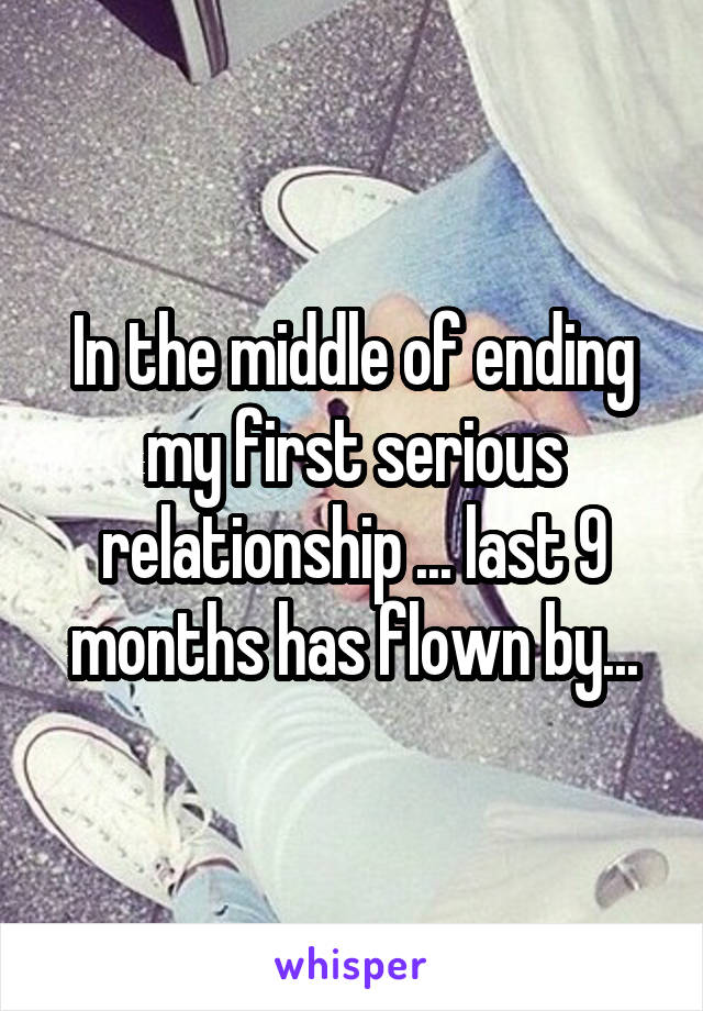 In the middle of ending my first serious relationship ... last 9 months has flown by...