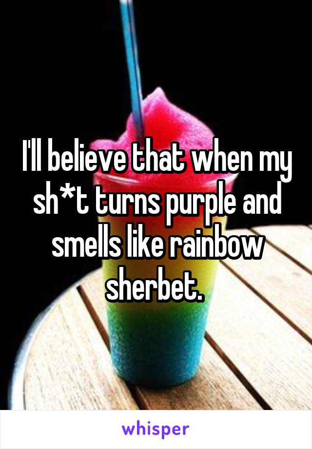 I'll believe that when my sh*t turns purple and smells like rainbow sherbet.