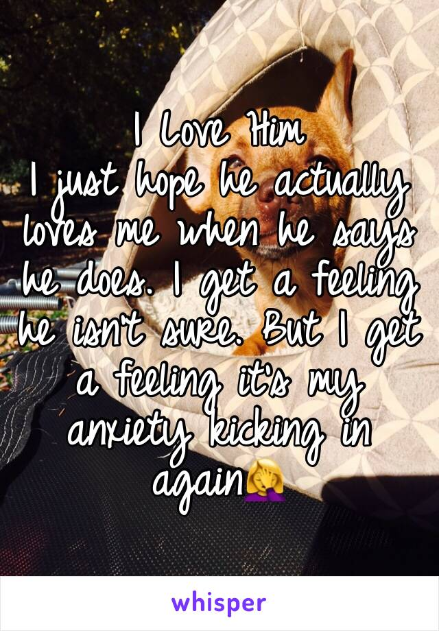 I Love Him I just hope he actually loves me when he says he does. I get a feeling he isn't sure. But I get a feeling it's my anxiety kicking in again🤦♀️