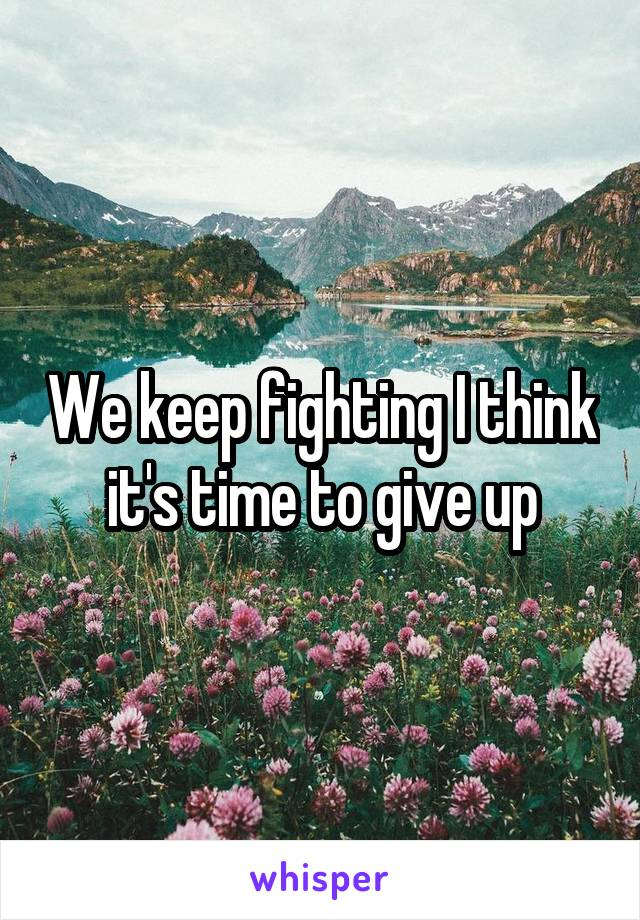 We keep fighting I think it's time to give up