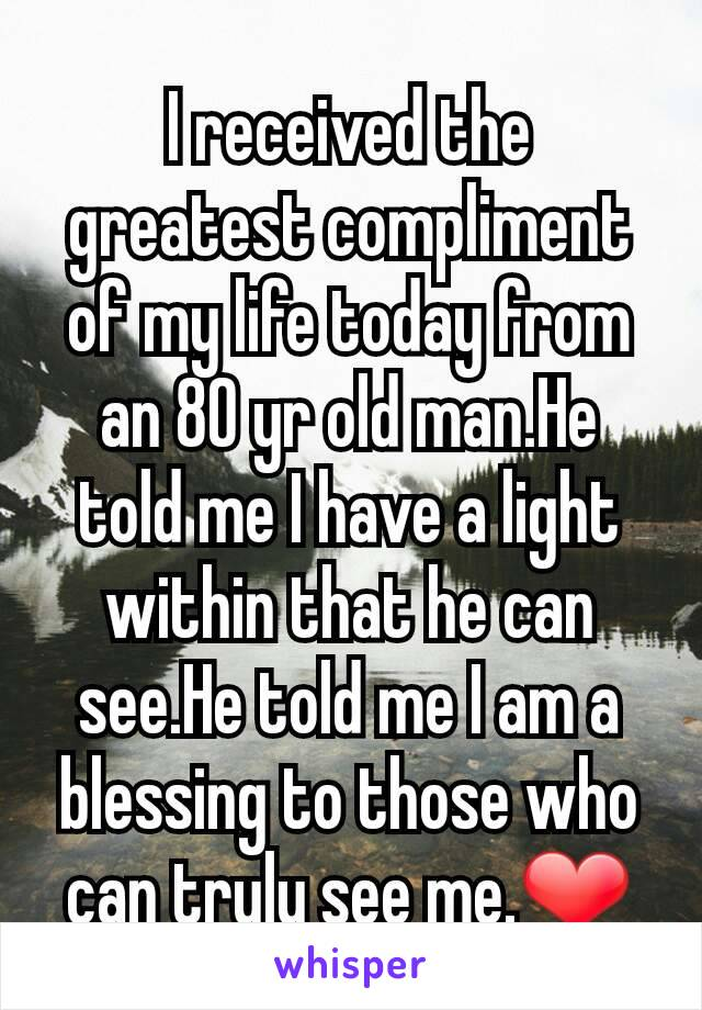 I received the greatest compliment of my life today from an 80 yr old man.He told me I have a light within that he can see.He told me I am a blessing to those who can truly see me.❤