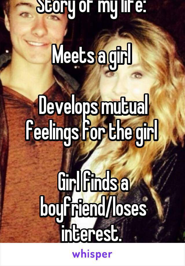 Story of my life:   Meets a girl   Develops mutual feelings for the girl   Girl finds a boyfriend/loses interest.  Rinse and repeat