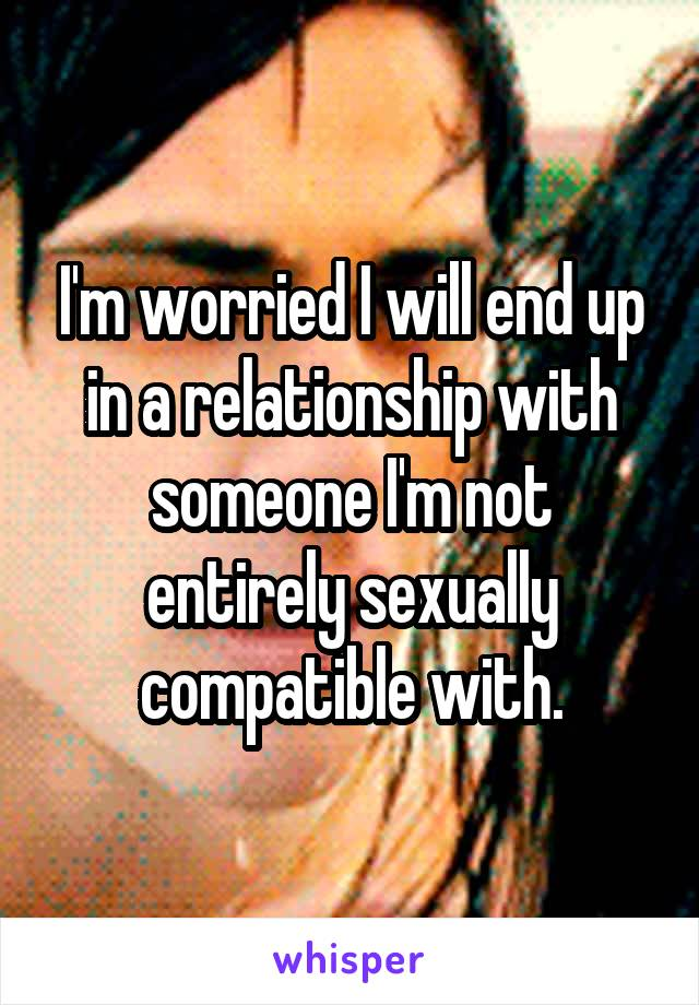 I'm worried I will end up in a relationship with someone I'm not entirely sexually compatible with.